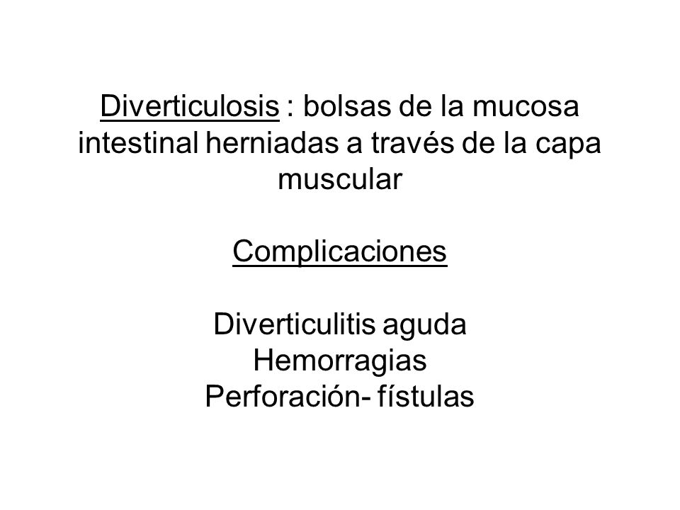 Diverticulosis : bolsas de la mucosa intestinal herniadas a través de la capa muscular Complicaciones Diverticulitis aguda Hemorragias Perforación- fístulas
