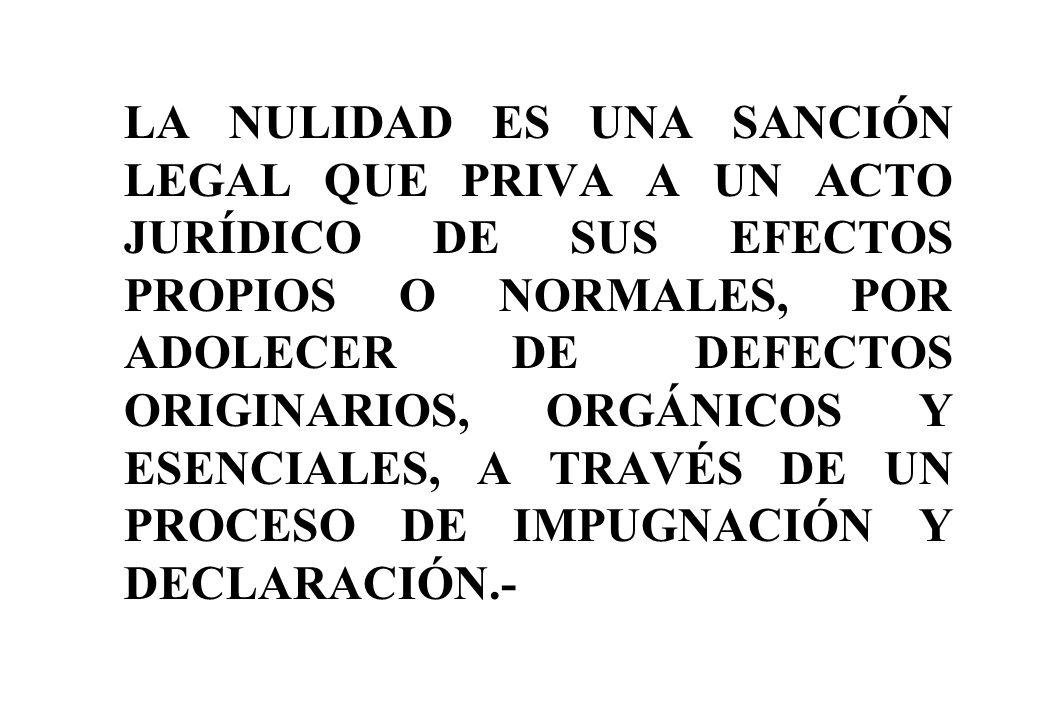 LA NULIDAD ES UNA SANCIÓN LEGAL QUE PRIVA A UN ACTO JURÍDICO DE SUS EFECTOS PROPIOS O NORMALES, POR ADOLECER DE DEFECTOS ORIGINARIOS, ORGÁNICOS Y ESENCIALES, A TRAVÉS DE UN PROCESO DE IMPUGNACIÓN Y DECLARACIÓN.-