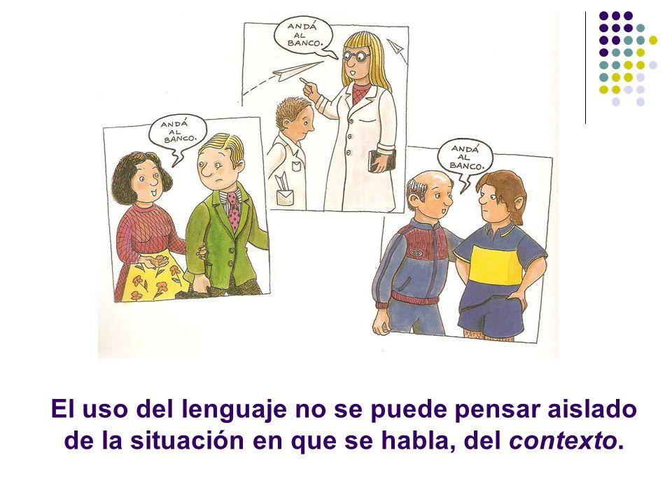 El uso del lenguaje no se puede pensar aislado de la situación en que se habla, del contexto.