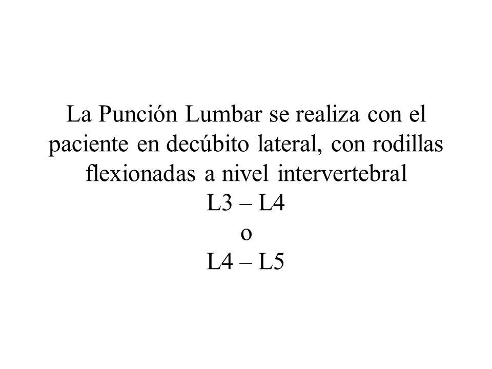 La Punción Lumbar se realiza con el paciente en decúbito lateral, con rodillas flexionadas a nivel intervertebral L3 – L4 o L4 – L5