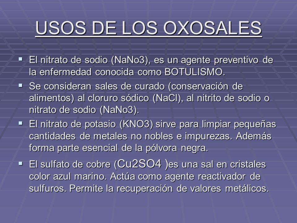 USOS DE LOS OXOSALES El nitrato de sodio (NaNo3), es un agente preventivo de la enfermedad conocida como BOTULISMO.
