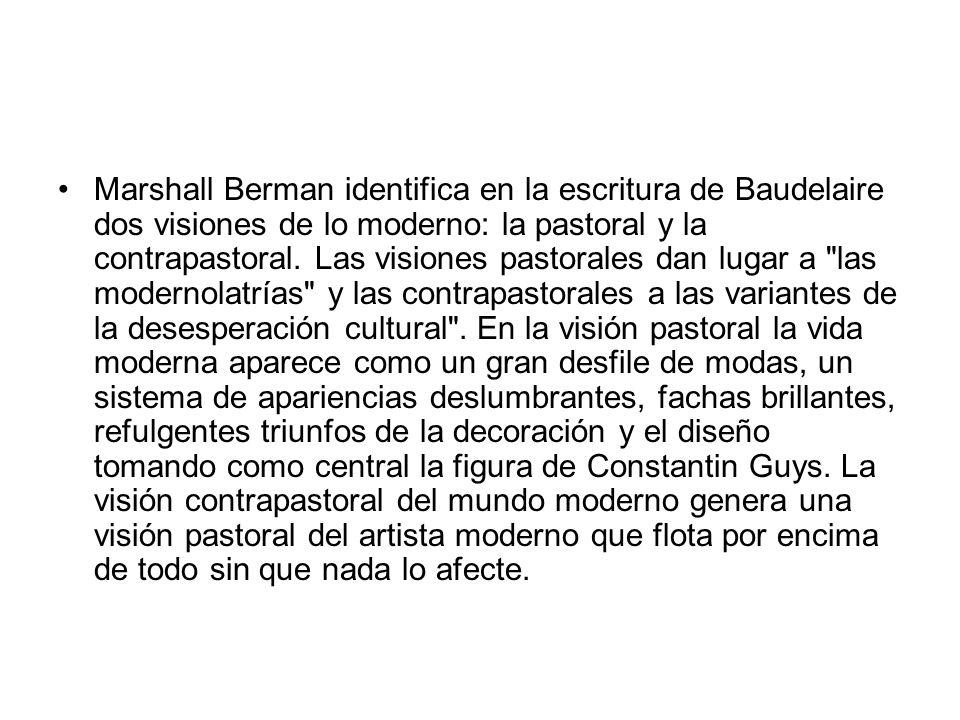 Marshall Berman identifica en la escritura de Baudelaire dos visiones de lo moderno: la pastoral y la contrapastoral.