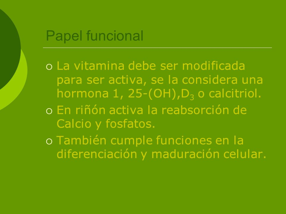 Papel funcional La vitamina debe ser modificada para ser activa, se la considera una hormona 1, 25-(OH),D3 o calcitriol.