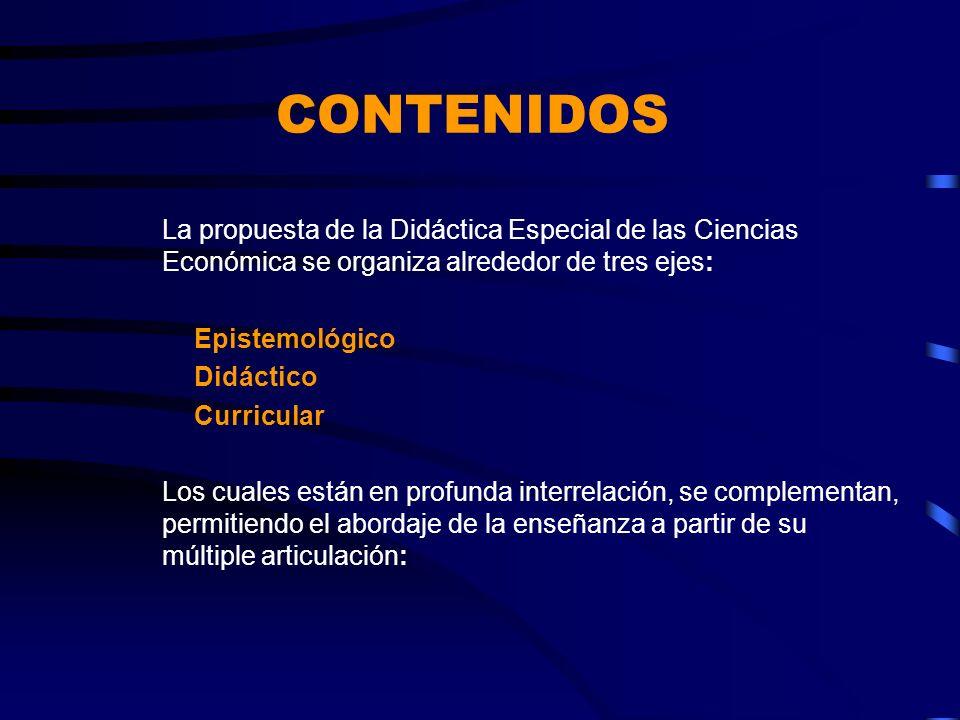 CONTENIDOS La propuesta de la Didáctica Especial de las Ciencias Económica se organiza alrededor de tres ejes: