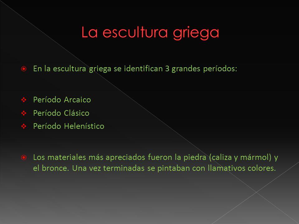 La escultura griega En la escultura griega se identifican 3 grandes períodos: Período Arcaico. Período Clásico.
