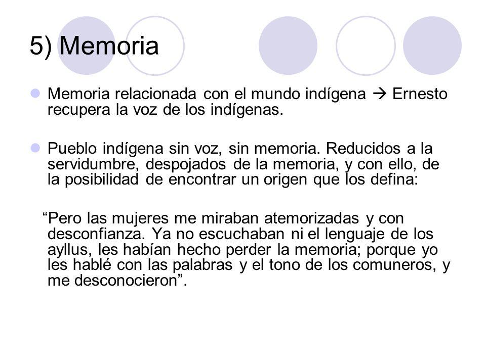 5) Memoria Memoria relacionada con el mundo indígena  Ernesto recupera la voz de los indígenas.