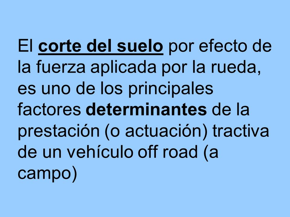 El corte del suelo por efecto de la fuerza aplicada por la rueda, es uno de los principales factores determinantes de la prestación (o actuación) tractiva de un vehículo off road (a campo)