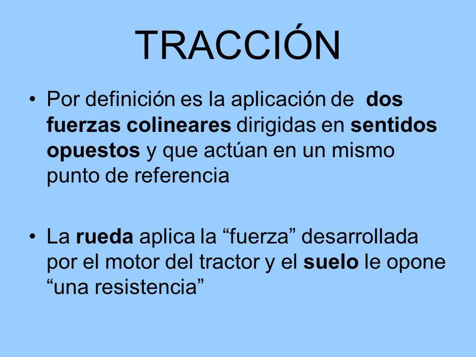 TRACCIÓN Por definición es la aplicación de dos fuerzas colineares dirigidas en sentidos opuestos y que actúan en un mismo punto de referencia.