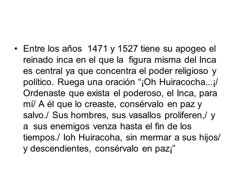 Entre los años 1471 y 1527 tiene su apogeo el reinado inca en el que la figura misma del Inca es central ya que concentra el poder religioso y político.
