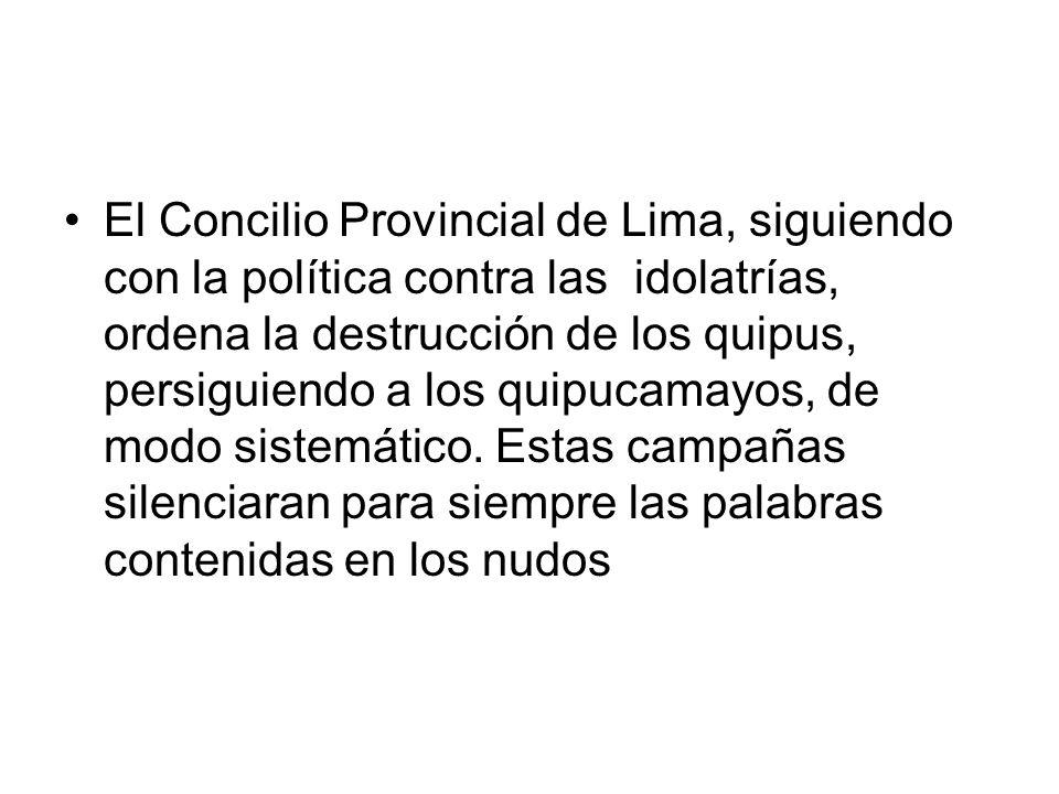 El Concilio Provincial de Lima, siguiendo con la política contra las idolatrías, ordena la destrucción de los quipus, persiguiendo a los quipucamayos, de modo sistemático.