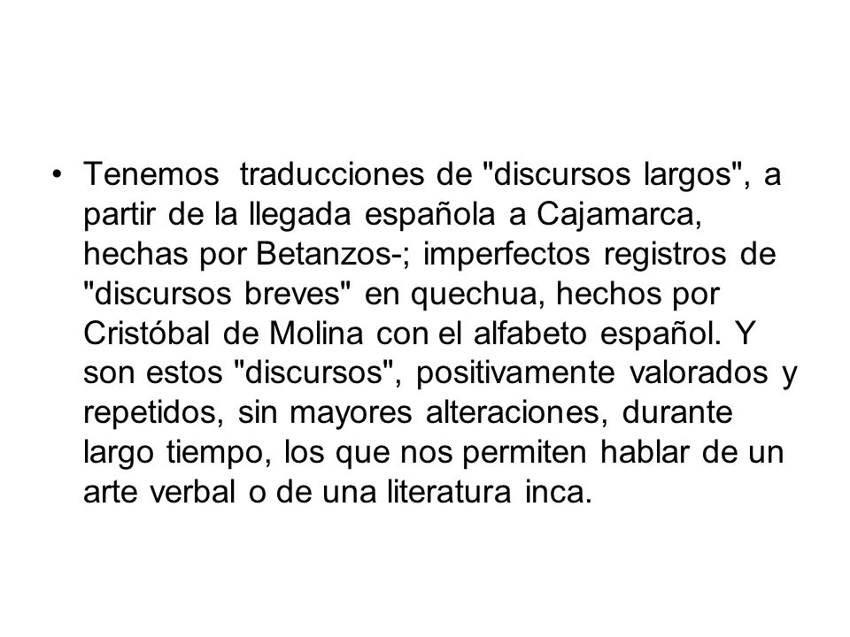 Tenemos traducciones de discursos largos , a partir de la llegada española a Cajamarca, hechas por Betanzos-; imperfectos registros de discursos breves en quechua, hechos por Cristóbal de Molina con el alfabeto español.