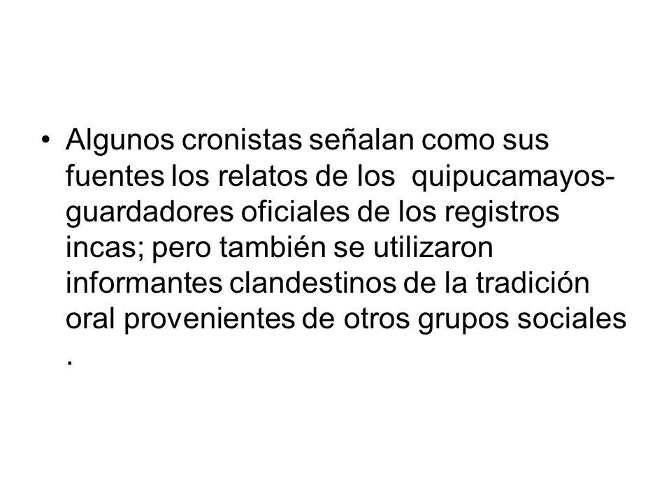 Algunos cronistas señalan como sus fuentes los relatos de los quipucamayos- guardadores oficiales de los registros incas; pero también se utilizaron informantes clandestinos de la tradición oral provenientes de otros grupos sociales .