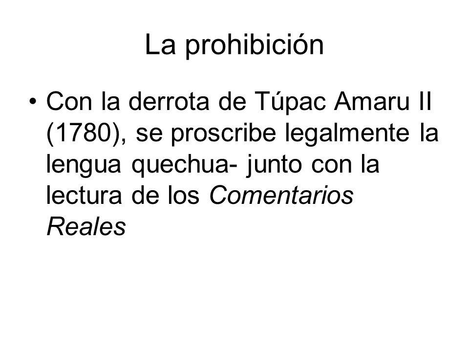 La prohibición Con la derrota de Túpac Amaru II (1780), se proscribe legalmente la lengua quechua- junto con la lectura de los Comentarios Reales.