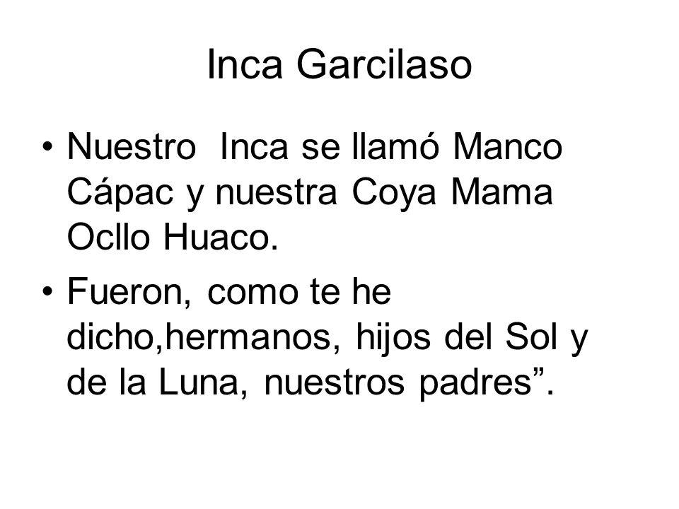 Inca Garcilaso Nuestro Inca se llamó Manco Cápac y nuestra Coya Mama Ocllo Huaco.