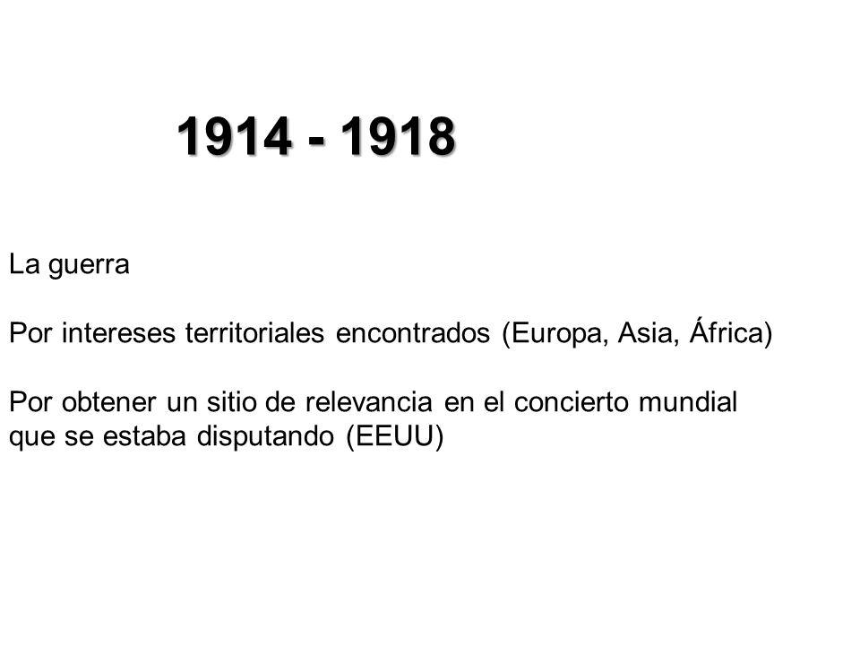 1914 - 1918La guerra. Por intereses territoriales encontrados (Europa, Asia, África)
