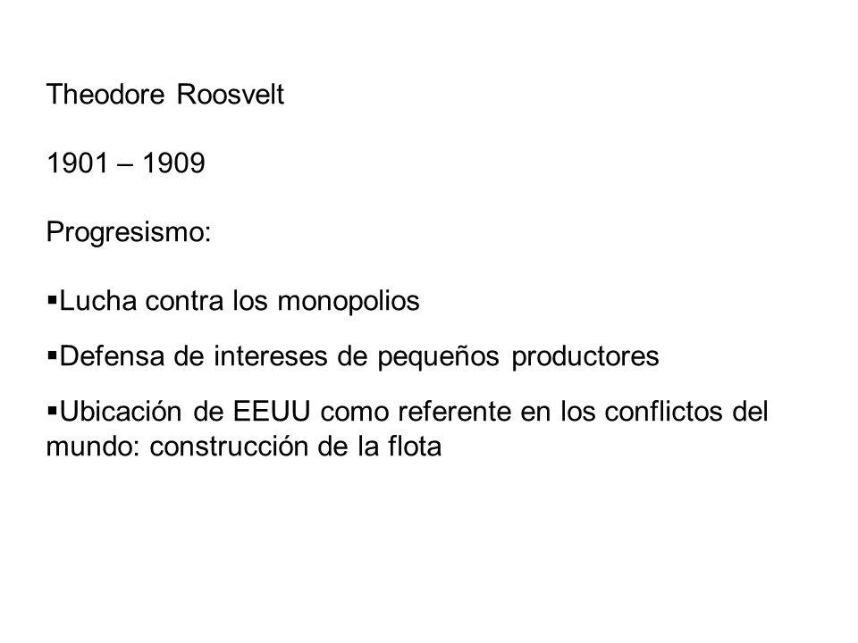 Theodore Roosvelt1901 – 1909. Progresismo: Lucha contra los monopolios. Defensa de intereses de pequeños productores.