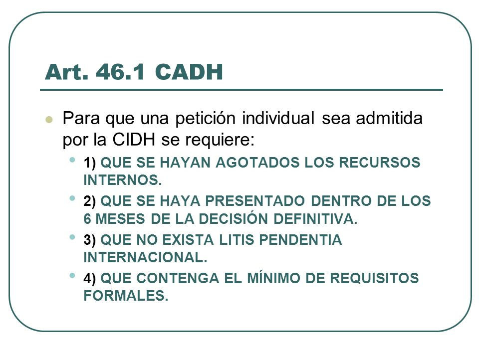 Art. 46.1 CADHPara que una petición individual sea admitida por la CIDH se requiere: 1) QUE SE HAYAN AGOTADOS LOS RECURSOS INTERNOS.
