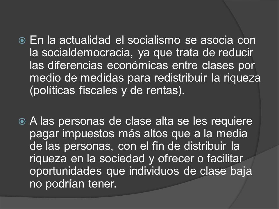 En la actualidad el socialismo se asocia con la socialdemocracia, ya que trata de reducir las diferencias económicas entre clases por medio de medidas para redistribuir la riqueza (políticas fiscales y de rentas).