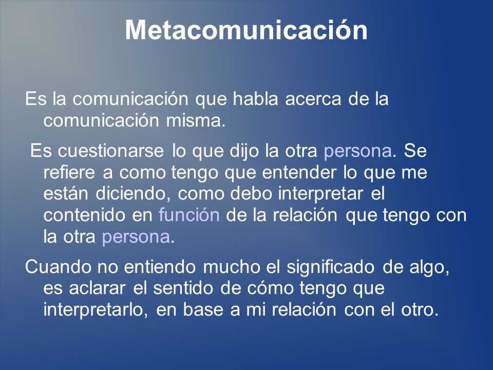 Metacomunicación Es la comunicación que habla acerca de la comunicación misma.