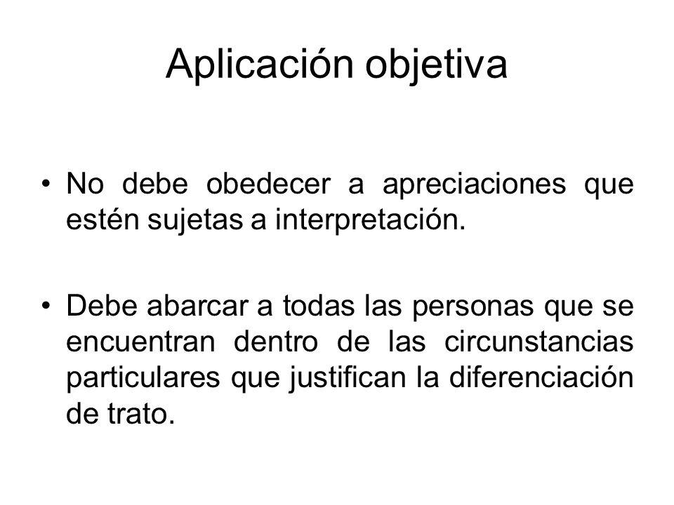 Aplicación objetiva No debe obedecer a apreciaciones que estén sujetas a interpretación.