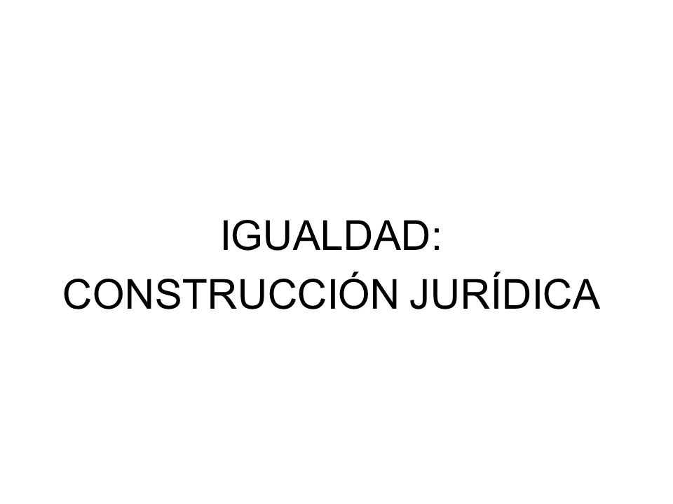 IGUALDAD: CONSTRUCCIÓN JURÍDICA