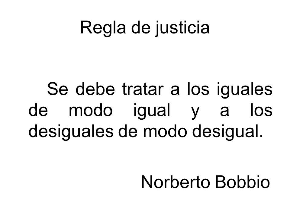 Regla de justicia Se debe tratar a los iguales de modo igual y a los desiguales de modo desigual.