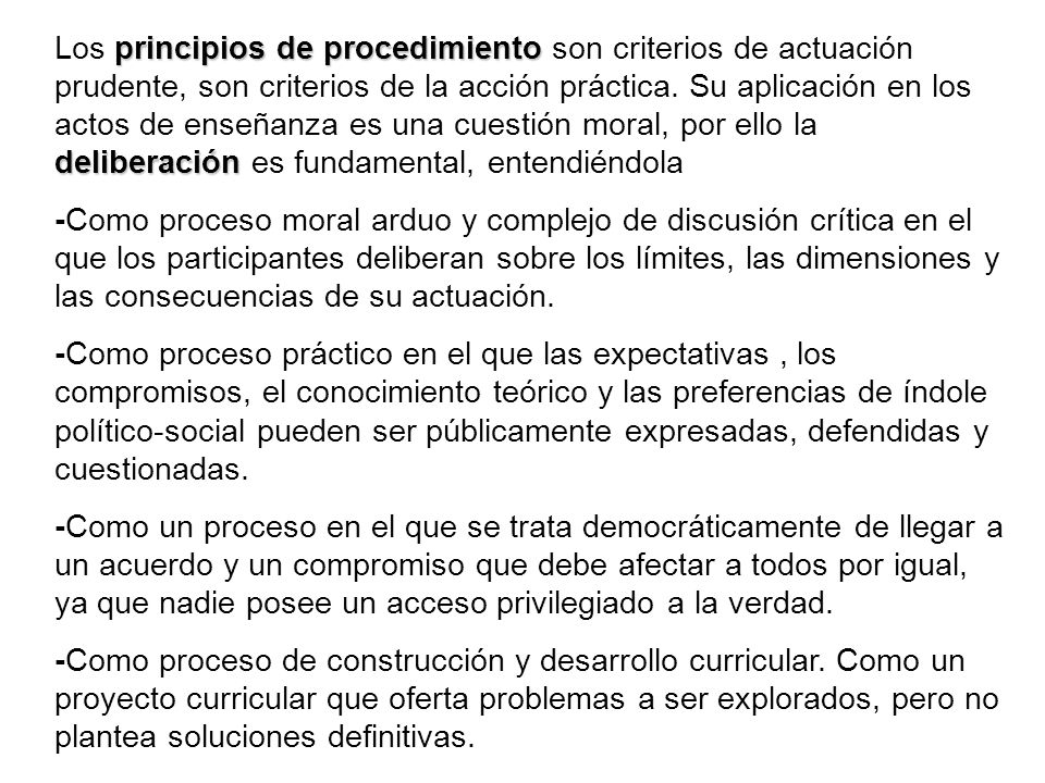 Los principios de procedimiento son criterios de actuación prudente, son criterios de la acción práctica. Su aplicación en los actos de enseñanza es una cuestión moral, por ello la deliberación es fundamental, entendiéndola