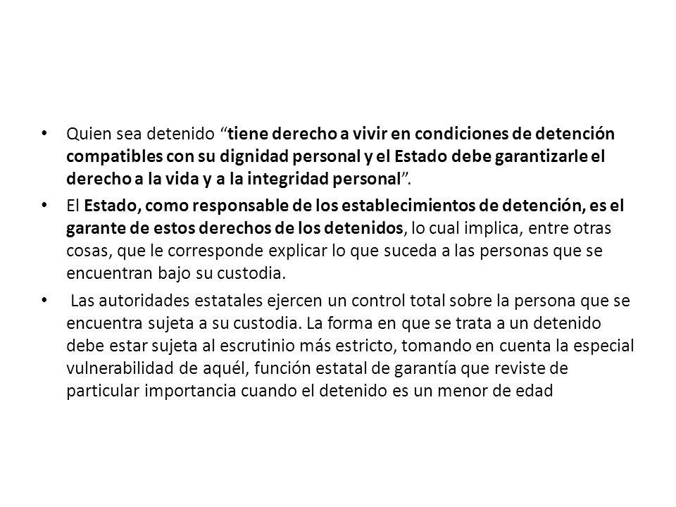 Quien sea detenido tiene derecho a vivir en condiciones de detención compatibles con su dignidad personal y el Estado debe garantizarle el derecho a la vida y a la integridad personal .