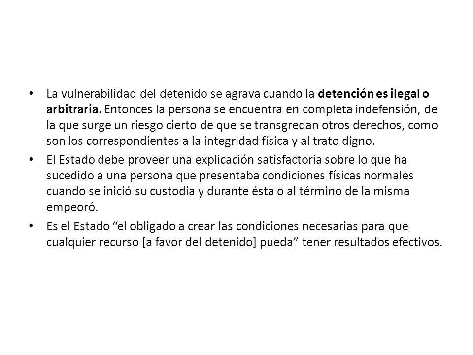 La vulnerabilidad del detenido se agrava cuando la detención es ilegal o arbitraria. Entonces la persona se encuentra en completa indefensión, de la que surge un riesgo cierto de que se transgredan otros derechos, como son los correspondientes a la integridad física y al trato digno.