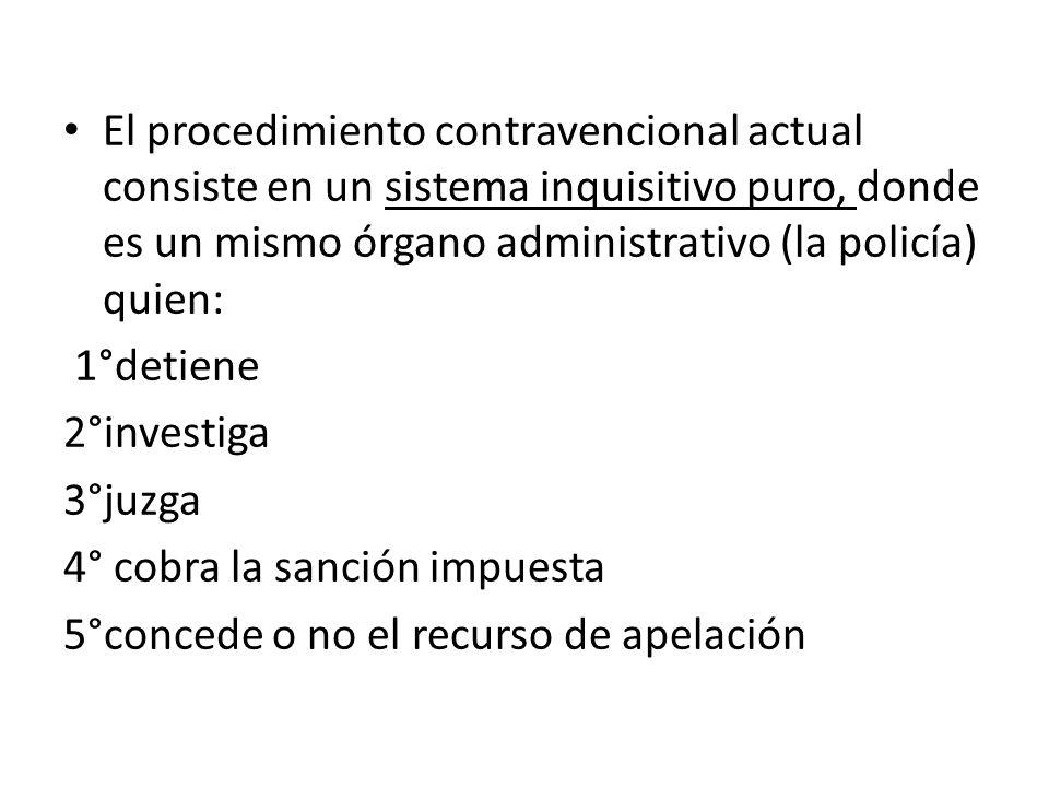 El procedimiento contravencional actual consiste en un sistema inquisitivo puro, donde es un mismo órgano administrativo (la policía) quien: