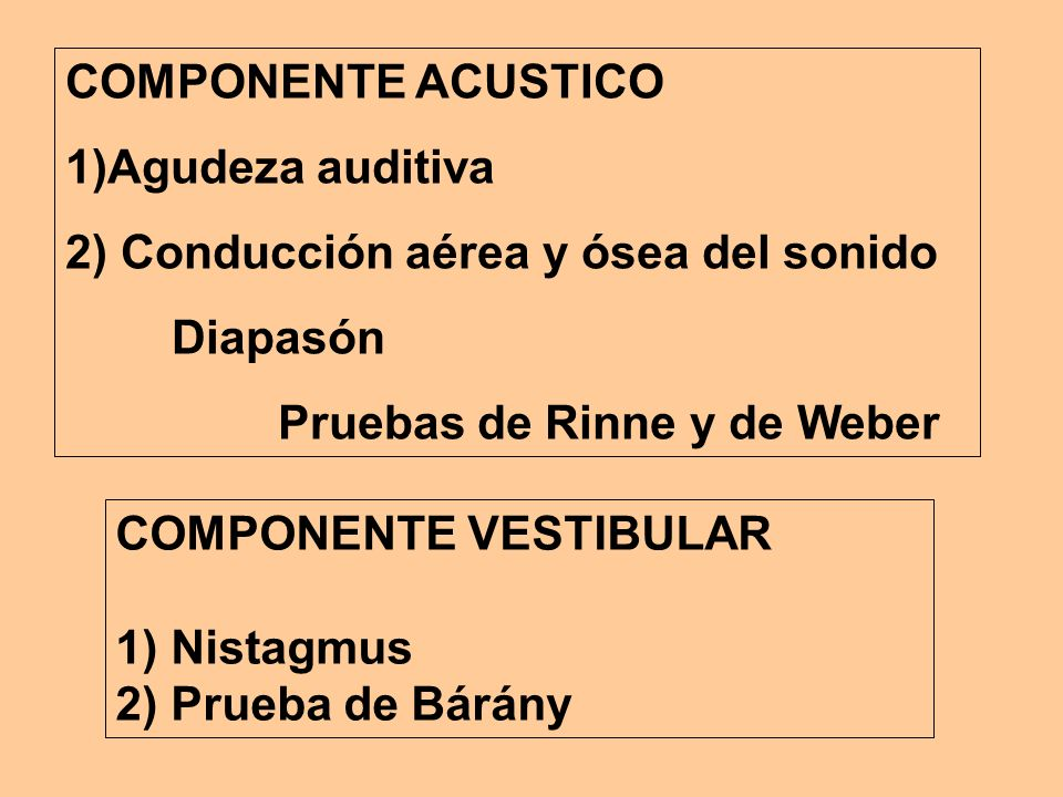 COMPONENTE ACUSTICO1)Agudeza auditiva. 2) Conducción aérea y ósea del sonido. Diapasón. Pruebas de Rinne y de Weber.