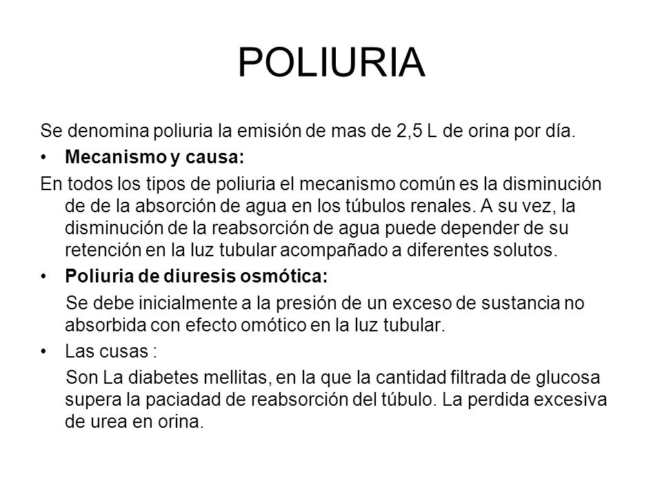 POLIURIASe denomina poliuria la emisión de mas de 2,5 L de orina por día. Mecanismo y causa: