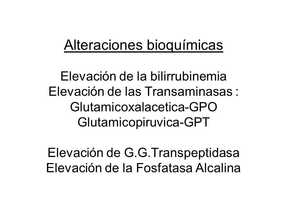 Alteraciones bioquímicas Elevación de la bilirrubinemia Elevación de las Transaminasas : Glutamicoxalacetica-GPO Glutamicopiruvica-GPT Elevación de G.G.Transpeptidasa Elevación de la Fosfatasa Alcalina