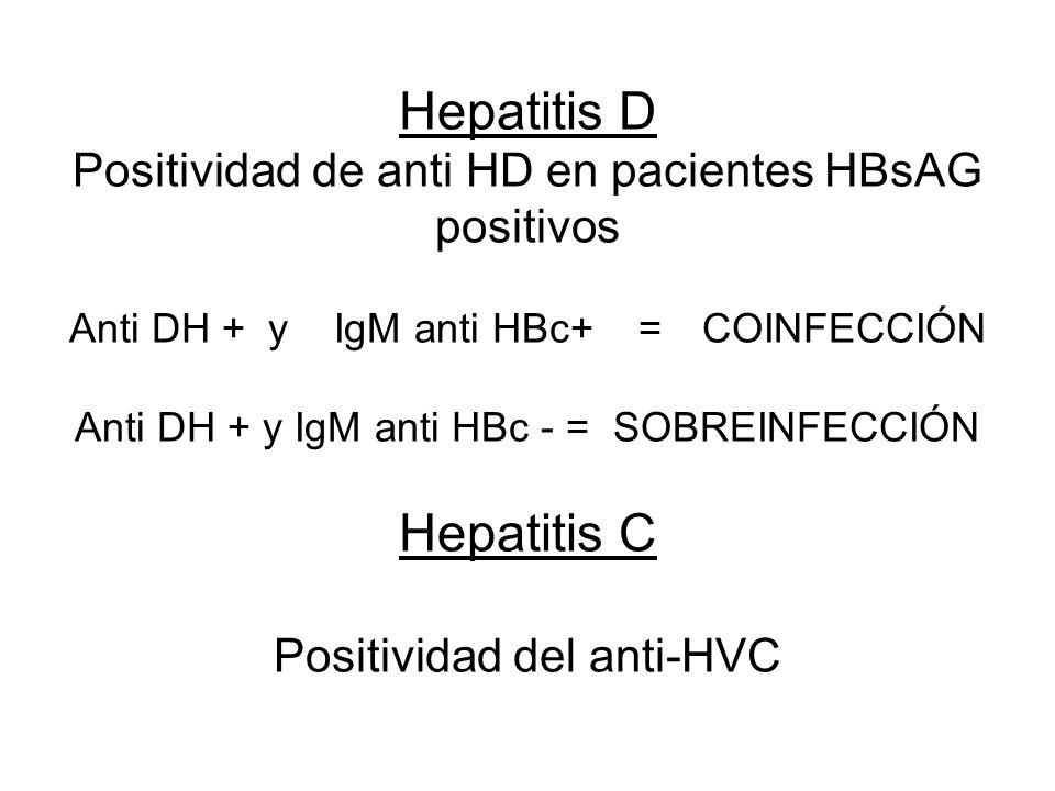 Hepatitis D Positividad de anti HD en pacientes HBsAG positivos Anti DH + y IgM anti HBc+ = COINFECCIÓN Anti DH + y IgM anti HBc - = SOBREINFECCIÓN Hepatitis C Positividad del anti-HVC