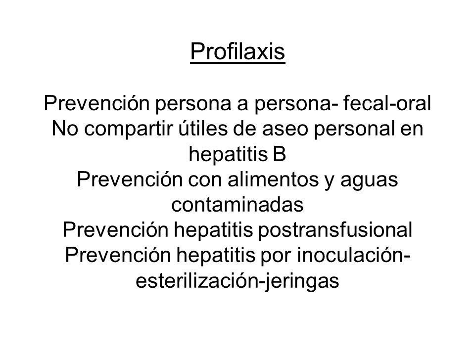 Profilaxis Prevención persona a persona- fecal-oral No compartir útiles de aseo personal en hepatitis B Prevención con alimentos y aguas contaminadas Prevención hepatitis postransfusional Prevención hepatitis por inoculación-esterilización-jeringas