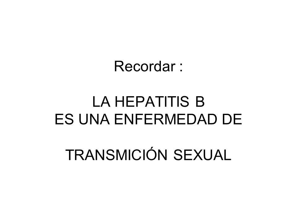 Recordar : LA HEPATITIS B ES UNA ENFERMEDAD DE TRANSMICIÓN SEXUAL