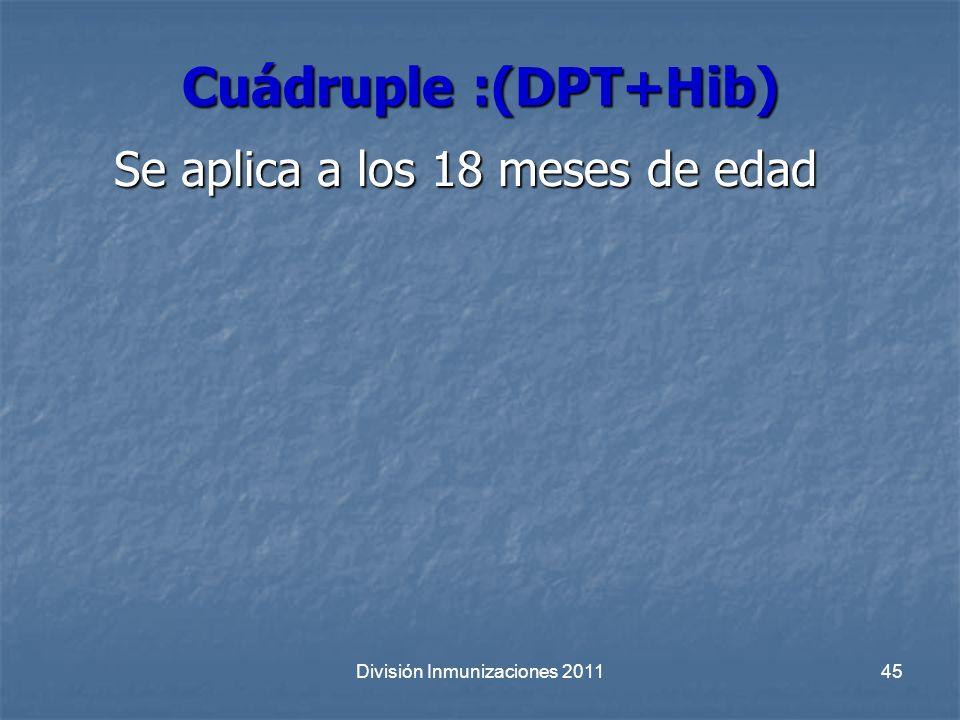 Cuádruple :(DPT+Hib) Se aplica a los 18 meses de edad