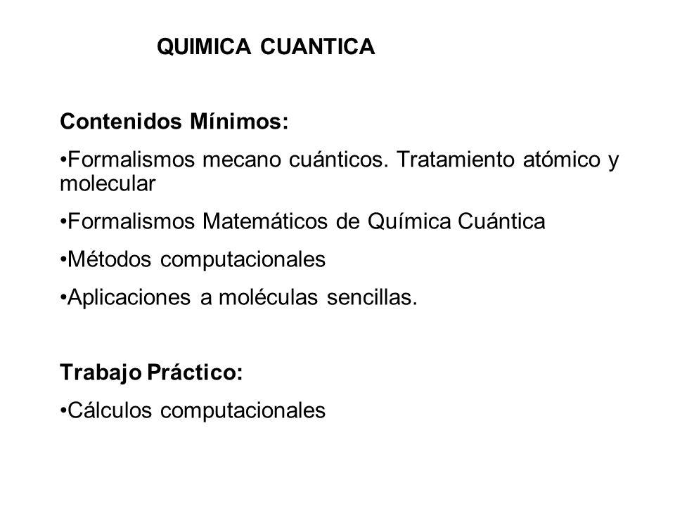 QUIMICA CUANTICA Contenidos Mínimos: Formalismos mecano cuánticos. Tratamiento atómico y molecular.