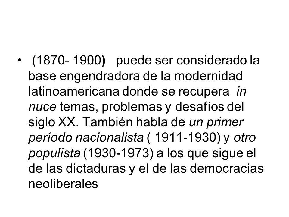 (1870- 1900) puede ser considerado la base engendradora de la modernidad latinoamericana donde se recupera in nuce temas, problemas y desafíos del siglo XX.