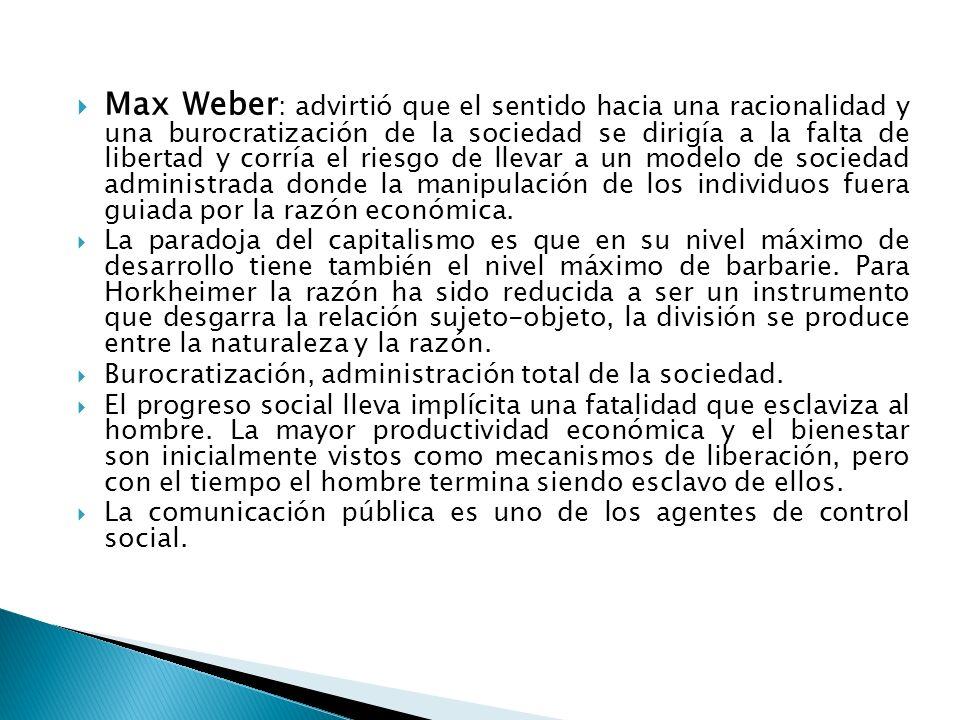 Max Weber: advirtió que el sentido hacia una racionalidad y una burocratización de la sociedad se dirigía a la falta de libertad y corría el riesgo de llevar a un modelo de sociedad administrada donde la manipulación de los individuos fuera guiada por la razón económica.