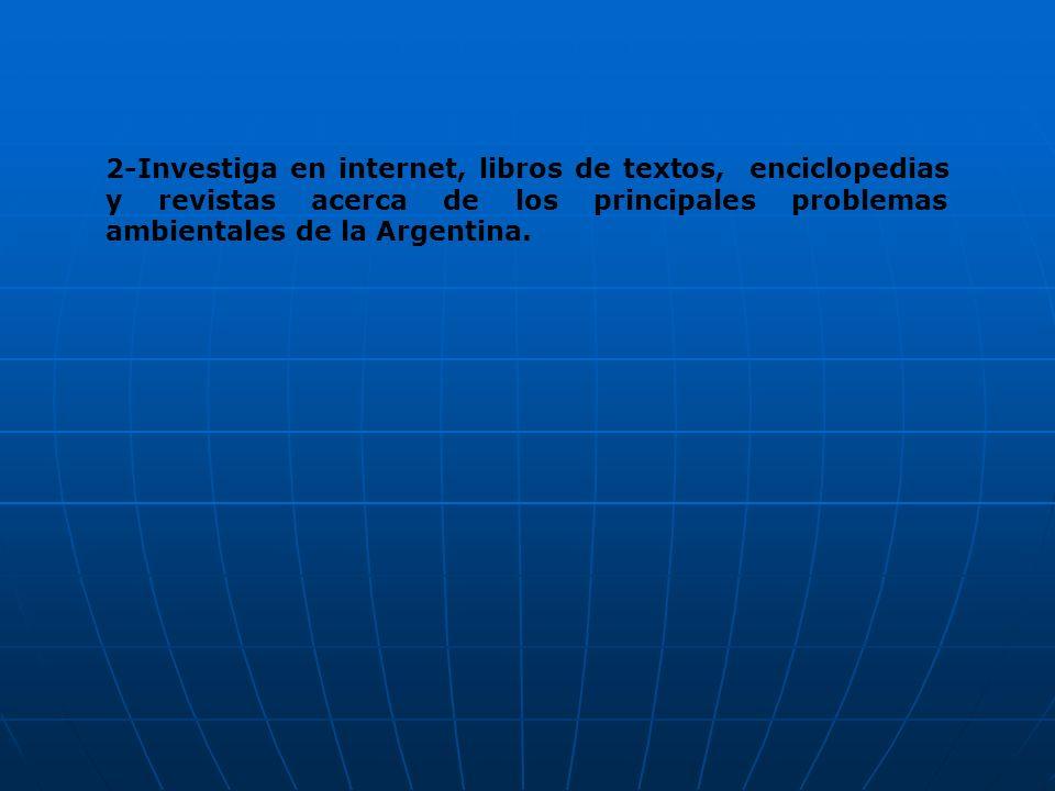 2-Investiga en internet, libros de textos, enciclopedias y revistas acerca de los principales problemas ambientales de la Argentina.
