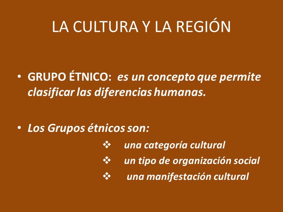 LA CULTURA Y LA REGIÓN GRUPO ÉTNICO: es un concepto que permite clasificar las diferencias humanas.