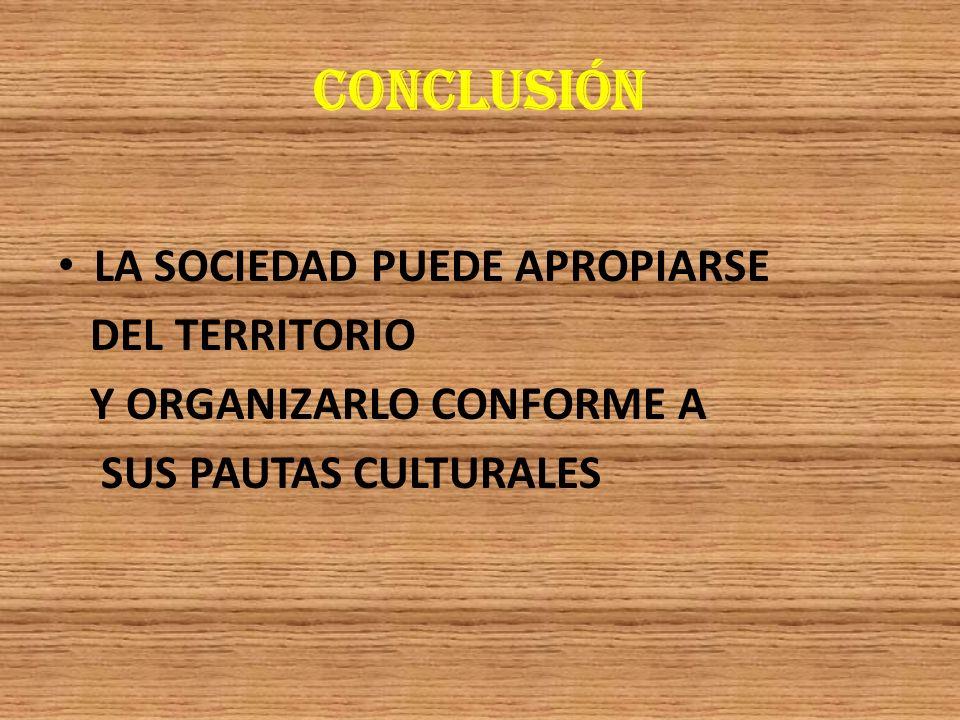 CONCLUSIÓN LA SOCIEDAD PUEDE APROPIARSE DEL TERRITORIO