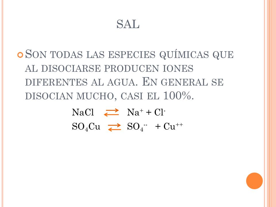 SALSon todas las especies químicas que al disociarse producen iones diferentes al agua. En general se disocian mucho, casi el 100%.