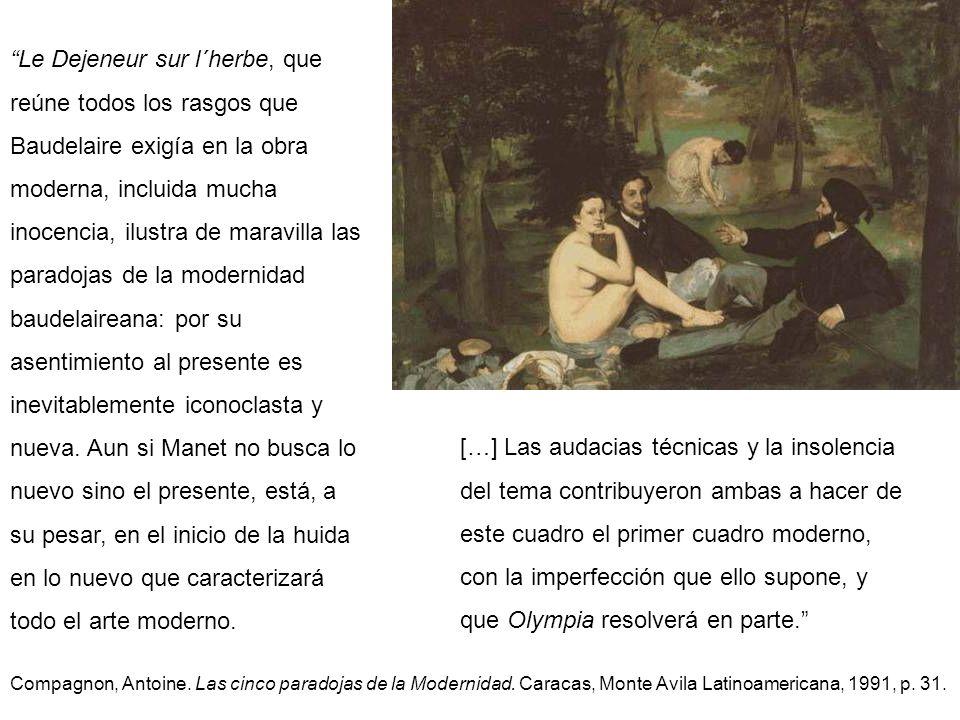 Le Dejeneur sur l´herbe, que reúne todos los rasgos que Baudelaire exigía en la obra moderna, incluida mucha inocencia, ilustra de maravilla las paradojas de la modernidad baudelaireana: por su asentimiento al presente es inevitablemente iconoclasta y nueva. Aun si Manet no busca lo nuevo sino el presente, está, a su pesar, en el inicio de la huida en lo nuevo que caracterizará todo el arte moderno.