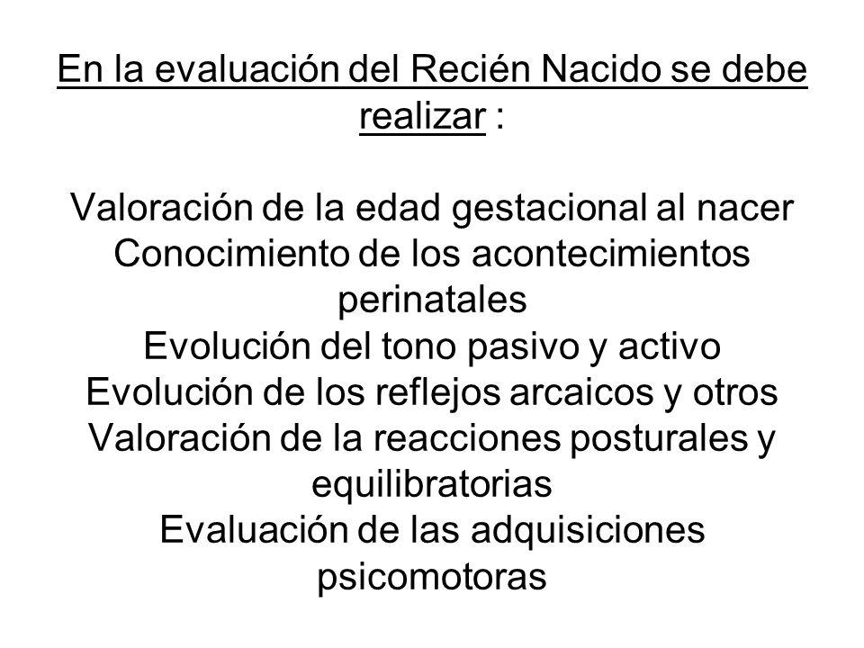 En la evaluación del Recién Nacido se debe realizar : Valoración de la edad gestacional al nacer Conocimiento de los acontecimientos perinatales Evolución del tono pasivo y activo Evolución de los reflejos arcaicos y otros Valoración de la reacciones posturales y equilibratorias Evaluación de las adquisiciones psicomotoras