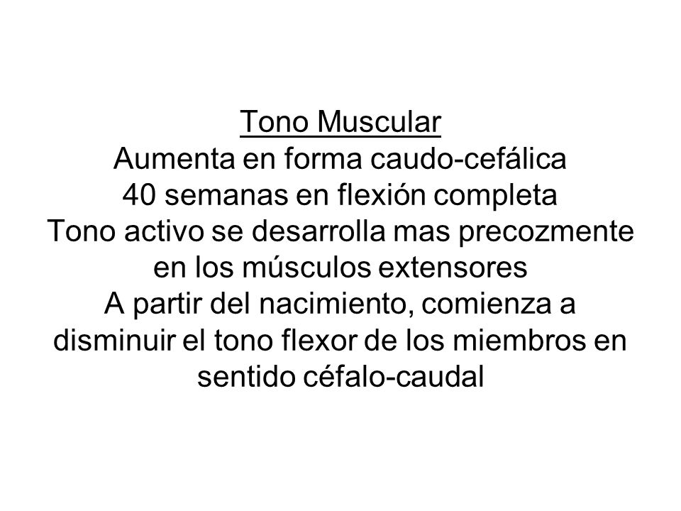 Tono Muscular Aumenta en forma caudo-cefálica 40 semanas en flexión completa Tono activo se desarrolla mas precozmente en los músculos extensores A partir del nacimiento, comienza a disminuir el tono flexor de los miembros en sentido céfalo-caudal