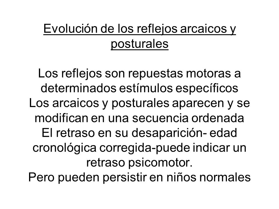 Evolución de los reflejos arcaicos y posturales Los reflejos son repuestas motoras a determinados estímulos específicos Los arcaicos y posturales aparecen y se modifican en una secuencia ordenada El retraso en su desaparición- edad cronológica corregida-puede indicar un retraso psicomotor.