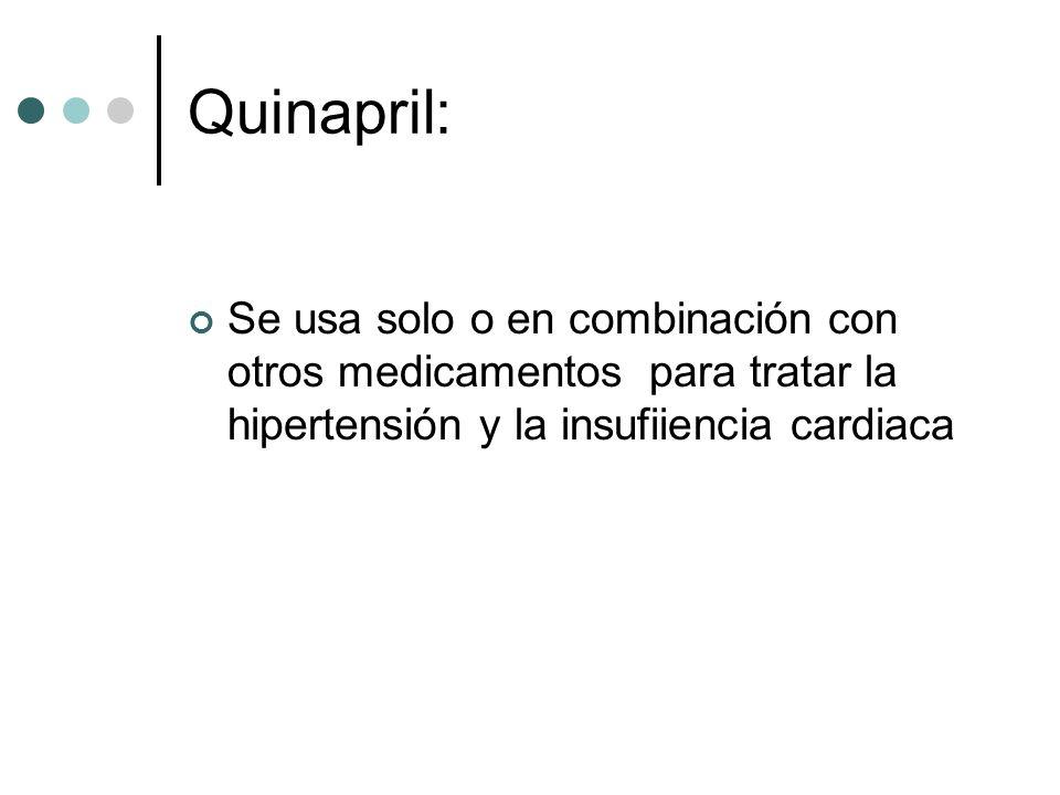 Quinapril: Se usa solo o en combinación con otros medicamentos para tratar la hipertensión y la insufiiencia cardiaca.