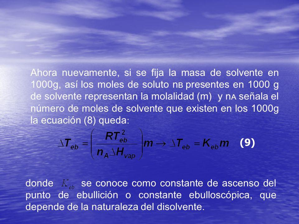 Ahora nuevamente, si se fija la masa de solvente en 1000g, así los moles de soluto nB presentes en 1000 g de solvente representan la molalidad (m) y nA señala el número de moles de solvente que existen en los 1000g la ecuación (8) queda: